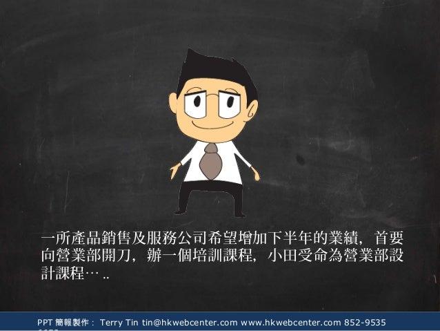PPT 簡報製作: Terry Tin tin@hkwebcenter.com www.hkwebcenter.com 852-9535 一所產品銷售及服務公司希望增加下半年的業績,首要 向營業部開刀,辦一個培訓課程,小田受命為營業部設 計課程...