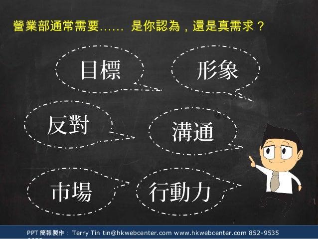 PPT 簡報製作: Terry Tin tin@hkwebcenter.com www.hkwebcenter.com 852-9535 溝通 形象 營業部通常需要…… 行動力 目標 市場 反對 是你認為,還是真需求?