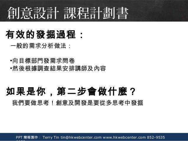 PPT 簡報製作: Terry Tin tin@hkwebcenter.com www.hkwebcenter.com 852-9535 一般的需求分析做法: •向目標部門發需求問卷 •然後根據調查結果安排講師及內容 有效的發掘過程: 如果是你...