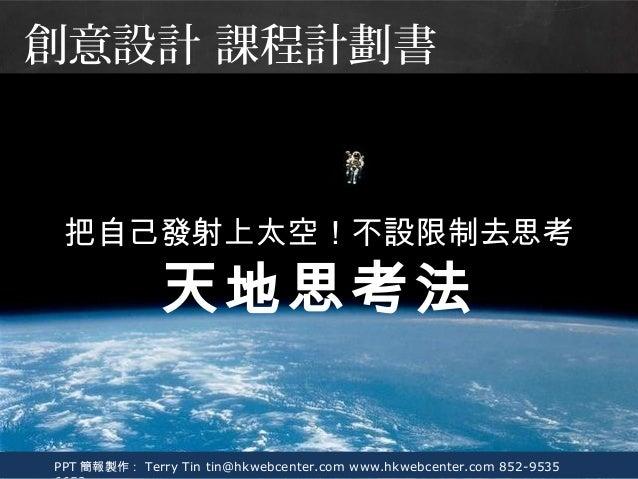 PPT 簡報製作: Terry Tin tin@hkwebcenter.com www.hkwebcenter.com 852-9535 把自己發射上太空!不設限制去思考 天地思考法 創意設計 課程計劃書
