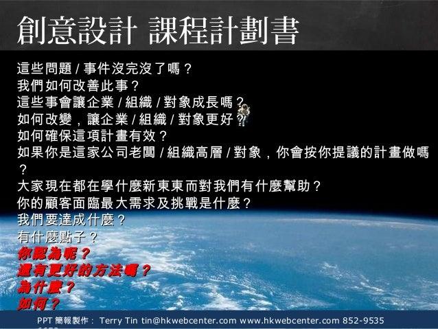 PPT 簡報製作: Terry Tin tin@hkwebcenter.com www.hkwebcenter.com 852-9535 這些問題這些問題 // 事件沒完沒了嗎?事件沒完沒了嗎? 我們如何改善此事?我們如何改善此事? 這些事會讓...