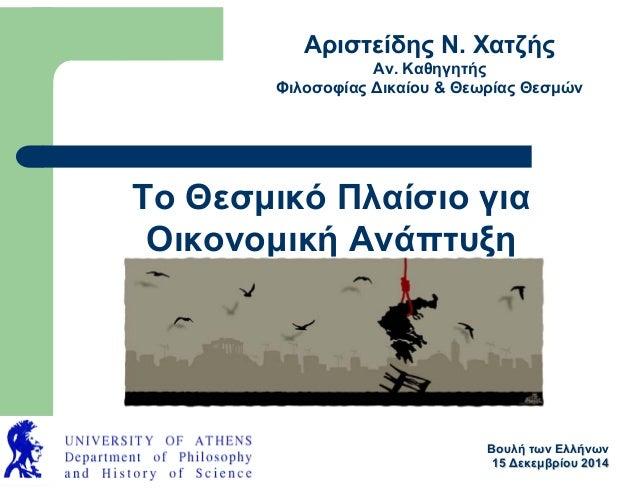 Το Θεσμικό Πλαίσιο για Οικονομική Ανάπτυξη Αριστείδης Ν. Χατζής Αν. Καθηγητής Φιλοσοφίας Δικαίου & Θεωρίας Θεσμών ΒουλήΒου...