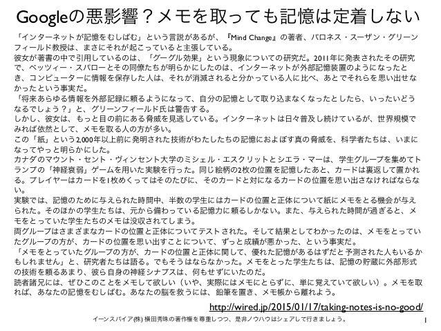 1イーンスパイア(株) 横田秀珠の著作権を尊重しつつ、是非ノウハウはシェアして行きましょう。 Googleの悪影響?メモを取っても記憶は定着しない 「インターネットが記憶をむしばむ」という言説があるが、『Mind Change』の著者、バロネス...