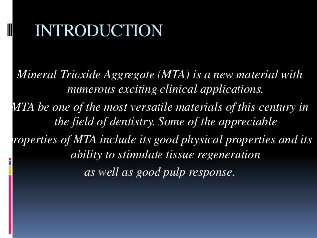 INTRODUCTION Mineral Trioxide Aggregate (MTA) is a new material with numerous exciting clinical applications. MTA be one o...
