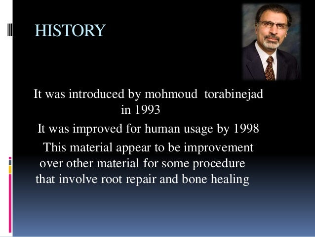 HISTORY It was introduced by mohmoud torabinejad in 1993 It was improved for human usage by 1998 This material appear to b...