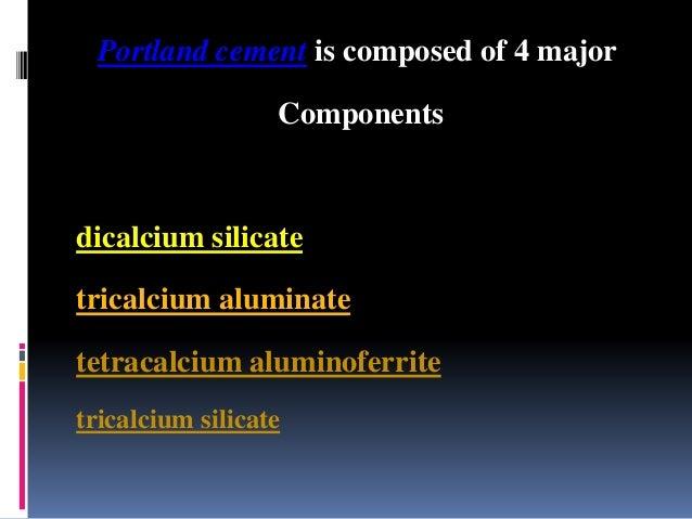 Portland cement is composed of 4 major Components dicalcium silicate tricalcium aluminate tetracalcium aluminoferrite tric...