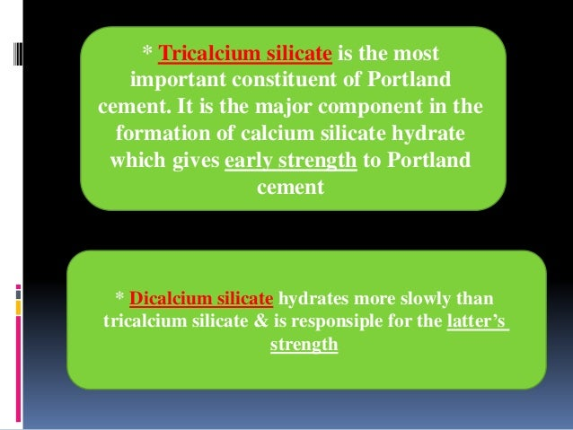 * Dicalcium silicate hydrates more slowly than tricalcium silicate & is responsiple for the latter's strength * Tricalcium...