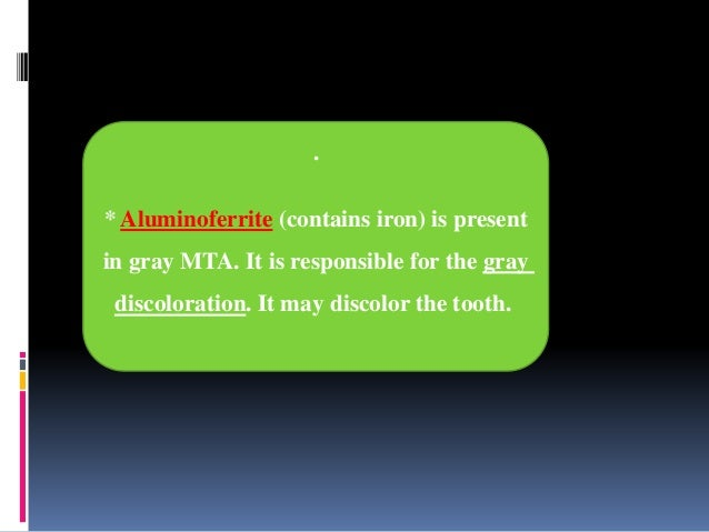 . * Aluminoferrite (contains iron) is present in gray MTA. It is responsible for the gray discoloration. It may discolor t...