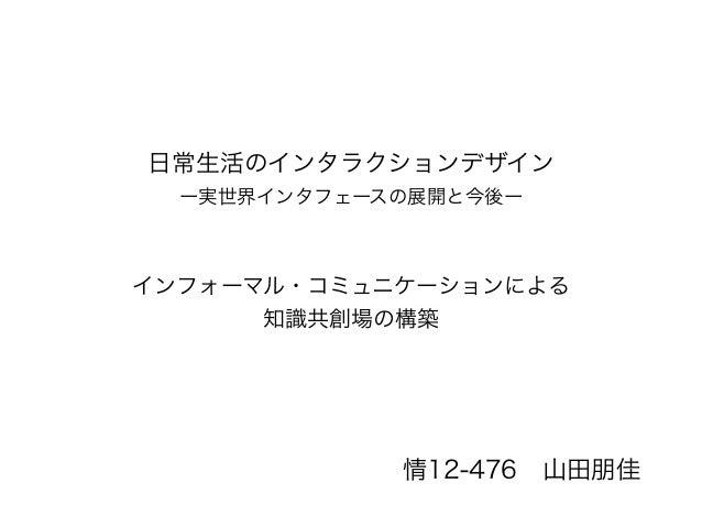 日常生活のインタラクションデザイン ー実世界インタフェースの展開と今後ー インフォーマル・コミュニケーションによる 知識共創場の構築 情12-476山田朋佳