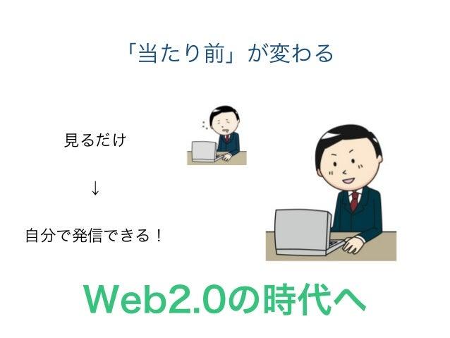 「当たり前」が変わる 見るだけ ! ↓ ! 自分で発信できる! Web2.0の時代へ