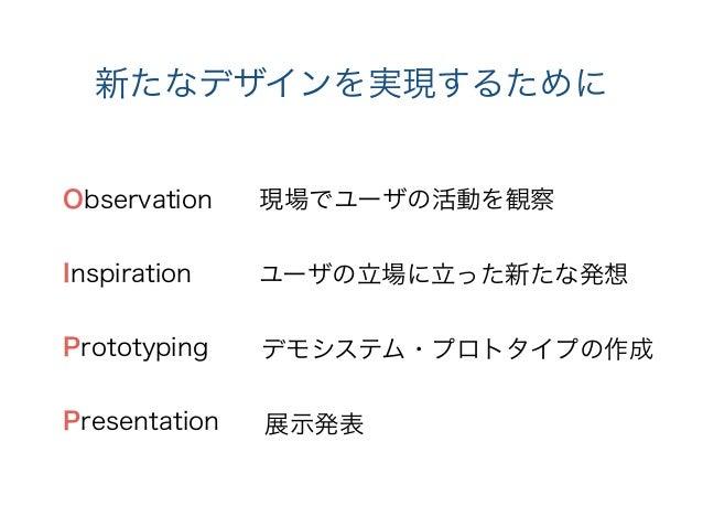 新たなデザインを実現するために Observation Inspiration ! Prototyping ! Presentation 現場でユーザの活動を観察 ユーザの立場に立った新たな発想 デモシステム・プロトタイプの作成 展示発表