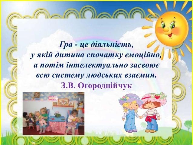 Гра - це діяльність, у якій дитина спочатку емоційно, а потім інтелектуально засвоює всю систему людських взаємин. З.В. Ог...
