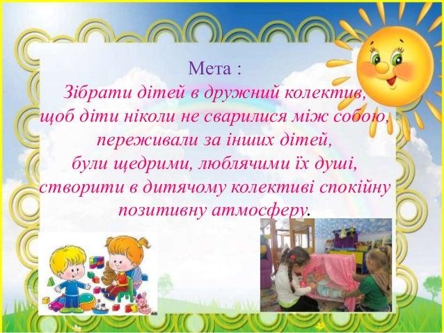 Мета : Зібрати дітей в дружний колектив, щоб діти ніколи не сварилися між собою, переживали за інших дітей, були щедрими, ...