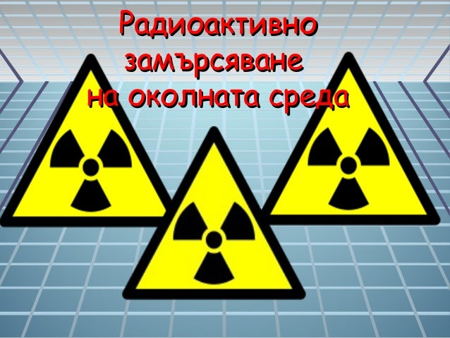РадиоактивноРадиоактивно замърсяванезамърсяване на околната средана околната среда