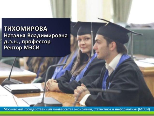 ТИХОМИРОВА Наталья Владимировна д.э.н., профессор Ректор МЭСИ