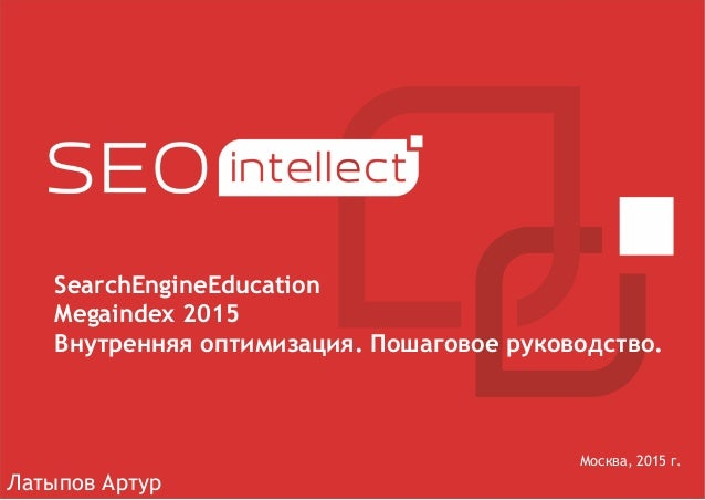 Москва, 2015 г. SearchEngineEducation Megaindex 2015 Внутренняя оптимизация. Пошаговое руководство. Латыпов Артур