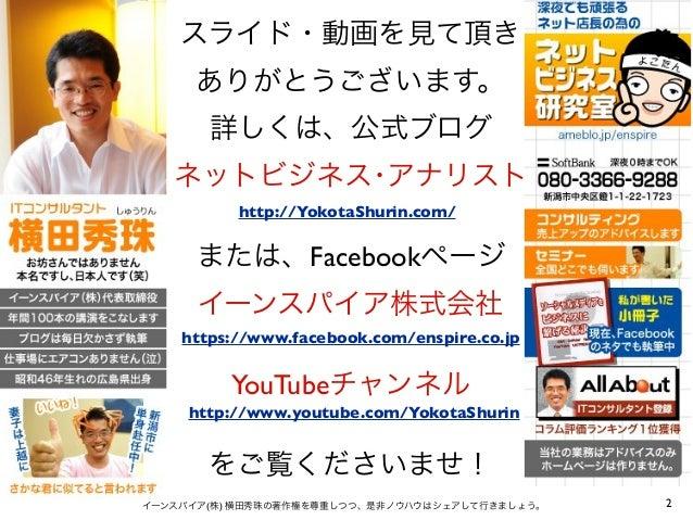 スライド・動画を見て頂き ありがとうございます。 詳しくは、公式ブログ ネットビジネス・アナリスト または、Facebookページ イーンスパイア株式会社 YouTubeチャンネル をご覧くださいませ! 2イーンスパイア(株) 横田秀珠の著作権...