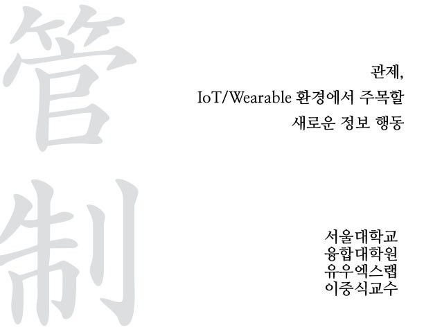 관제, IoT/Wearable 환경에서 주목할 새로운 정보 행동 서울대학교 융합대학원 유우엑스랩 이중식교수 管  制