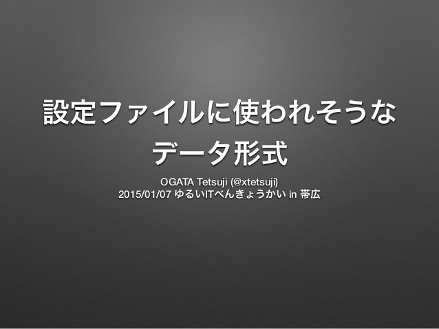 設定ファイルに使われそうな データ形式 OGATA Tetsuji (@xtetsuji) 2015/01/07 ゆるいITべんきょうかい in 帯広