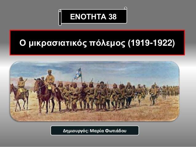 Ο μικρασιατικός πόλεμος (1919-1922) ΕΝΟΤΗΤΑ 38 Δημιουργός: Μαρία Φωτιάδου