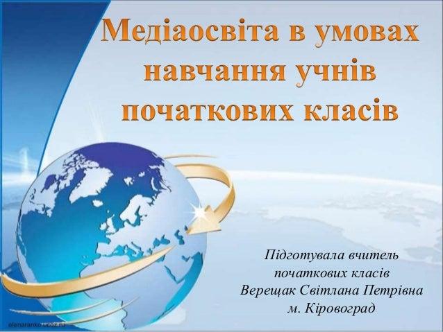 Підготувала вчитель початкових класів Верещак Світлана Петрівна м. Кіровоград