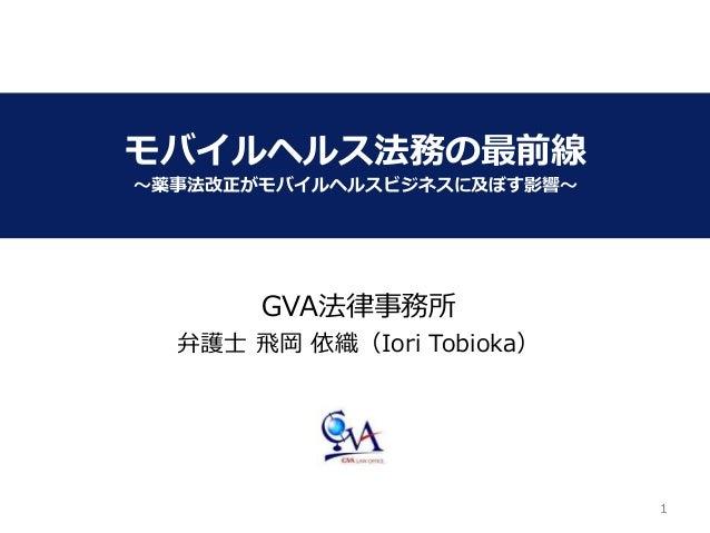 11 モバイルヘルス法務の最前線 ~薬事法改正がモバイルヘルスビジネスに及ぼす影響~ GVA法律事務所 弁護士 飛岡 依織(Iori Tobioka)