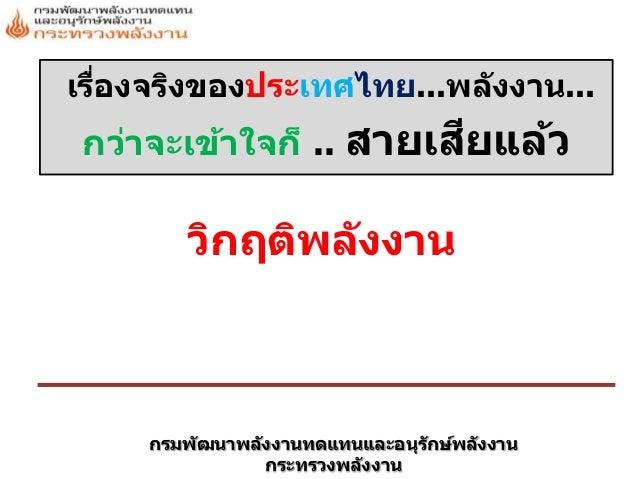 กรมพัฒนาพลังงานทดแทนและอนุรักษ์พลังงาน กระทรวงพลังงาน เรื่องจริงของประเทศไทย...พลังงาน... กว่าจะเข้าใจก็ .. สายเสียแล้ว วิ...