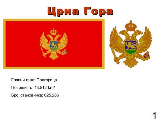 Црна ГораЦрна Гора Површина: 13.812 km² Број становника: 625.266 Главни град: Подгорица 1
