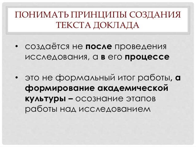 ПОНИМАТЬ ПРИНЦИПЫ СОЗДАНИЯ ТЕКСТА ДОКЛАДА • создаётся не после проведения исследования, а в его процессе • это не формальн...
