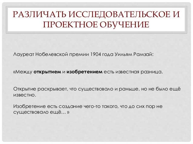 РАЗЛИЧАТЬ ИССЛЕДОВАТЕЛЬСКОЕ И ПРОЕКТНОЕ ОБУЧЕНИЕ Лауреат Нобелевской премии 1904 года Уильям Рамзай: «Между открытием и из...