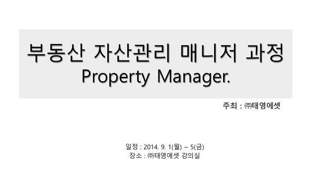 부동산 자산관리 매니저 과정 Property Manager. 주최 : ㈜태영에셋 일정 : 2014. 9. 1(월) ~ 5(금) 장소 : ㈜태영에셋 강의실