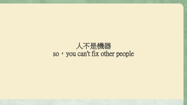 人不是機器 so,you can't fix other people