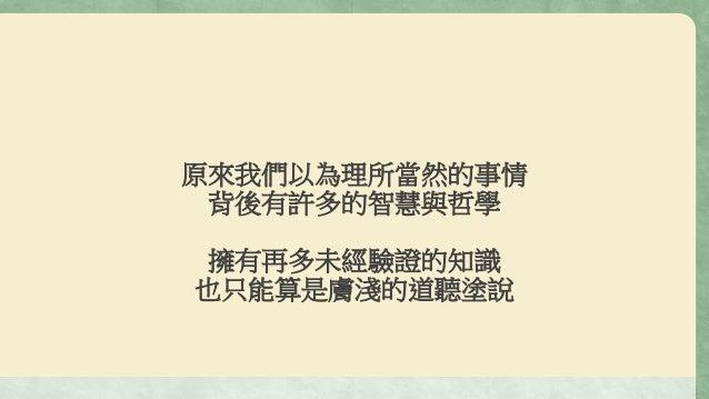 原來我們以為理所當然的事情 背後有許多的智慧與哲學 擁有再多未經驗證的知識 也只能算是膚淺的道聽塗說