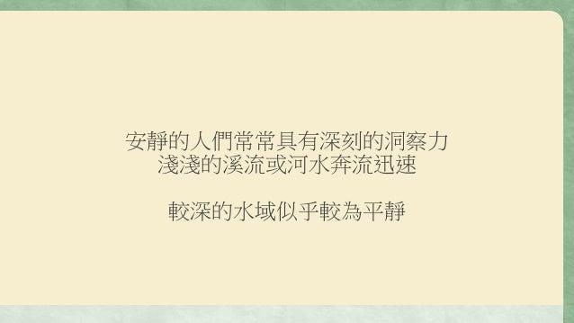 安靜的人們常常具有深刻的洞察力 淺淺的溪流或河水奔流迅速 較深的水域似乎較為平靜