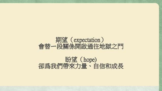 期望(expectation) 會替ㄧ段關係開啟通往地獄之門 盼望(hope) 卻爲我們帶來力量、自信和成長