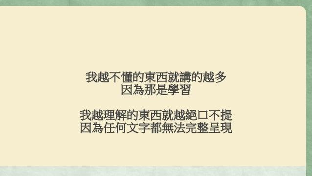 我越不懂的東西就講的越多 因為那是學習 我越理解的東西就越絕口不提 因為任何文字都無法完整呈現