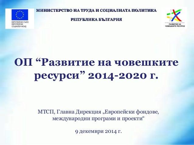 """ОП """"Развитие на човешките ресурси"""" 2014-2020 г. МИНИСТЕРСТВО НА ТРУДА И СОЦИАЛНАТА ПОЛИТИКАМИНИСТЕРСТВО НА ТРУДА И СОЦИАЛН..."""