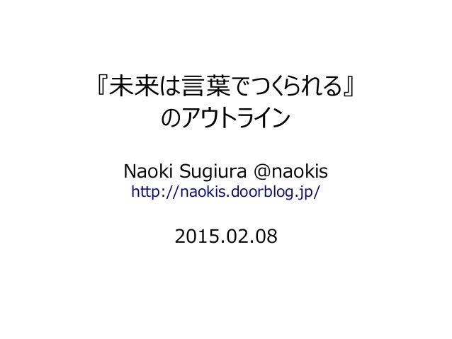 『未来は言葉でつくられる』 のアウトライン Naoki Sugiura @naokis http://naokis.doorblog.jp/ 2015.02.08
