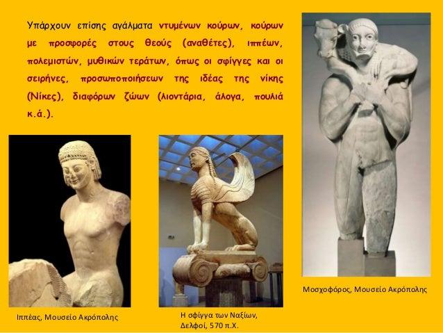 Yπάρχουν επίσης αγάλματα ντυμένων κούρων, κούρων με προσφορές στους θεούς (αναθέτες), ιππέων, πολεμιστών, μυθικών τεράτων,...