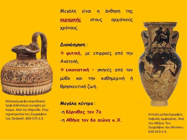 Μεγάλη είναι η άνθηση της κεραμικής στους αρχαϊκούς χρόνους. Διακόσμηση :  φυτική, με επιρροές από την Ανατολή,  εικονισ...