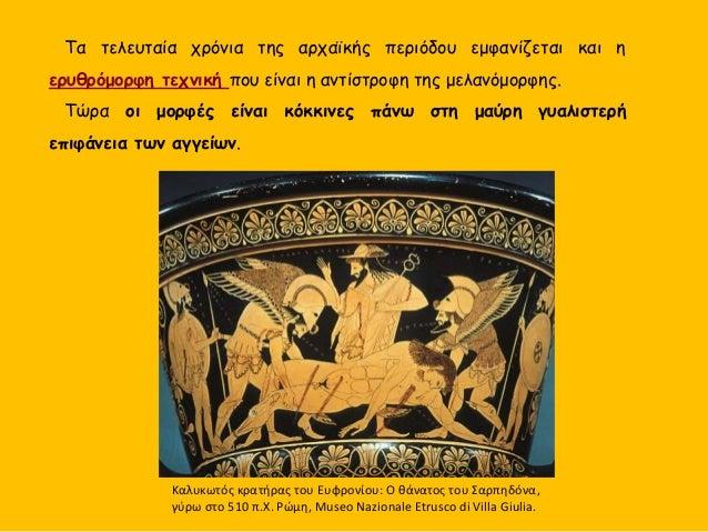Τα τελευταία χρόνια της αρχαϊκής περιόδου εμφανίζεται και η ερυθρόμορφη τεχνική που είναι η αντίστροφη της μελανόμορφης. Τ...