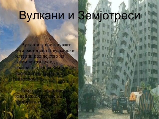 Вулкани и Земјотреси -Вулканите настануваат кога растопените вулкански материи под дејство на голем притисок од внатрешнос...