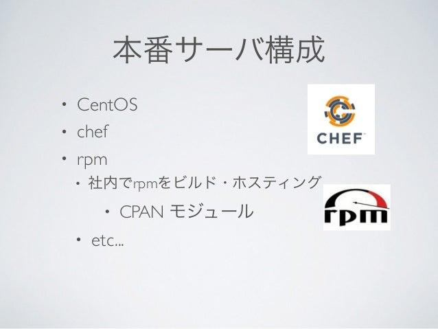 本番サーバ構成 • CentOS  • chef  • rpm  • 社内でrpmをビルド・ホスティング  • CPAN モジュール  • etc...