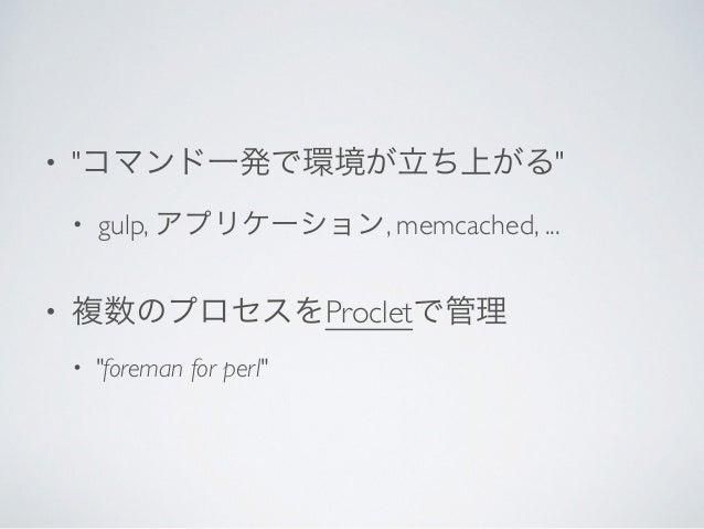 """• """"コマンド一発で環境が立ち上がる""""  • gulp, アプリケーション, memcached, ...  • 複数のプロセスをProcletで管理  • """"foreman for perl"""""""