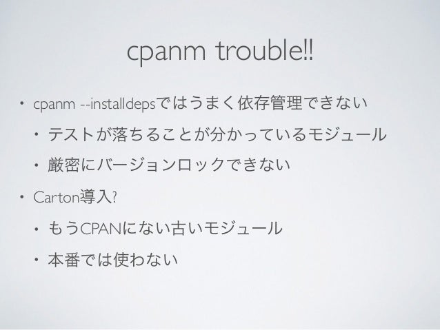 cpanm trouble!! • cpanm --installdepsではうまく依存管理できない  • テストが落ちることが分かっているモジュール  • 厳密にバージョンロックできない  • Carton導入?  • もうCPANに...