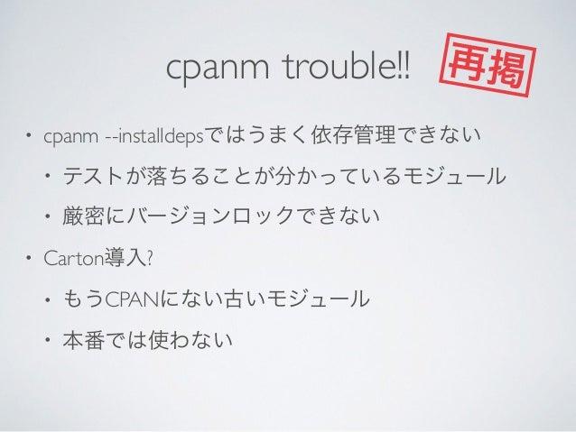 cpanm Workaround backpanにしかないモジュールを先に入れる  cpanm --installdepsで大まかに える  厳密にバージョンロックするモジュールは後から