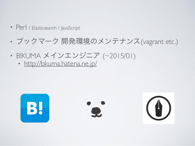 • Perl / Elasticsearch / JavaScript  • ブックマーク 開発環境のメンテナンス(vagrant etc.)  • B!KUMA メインエンジニア (~2015/01)  • http://bkuma.h...