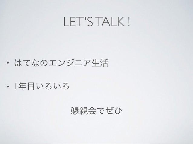 LET'STALK ! • はてなのエンジニア生活  • 1年目いろいろ  懇親会でぜひ