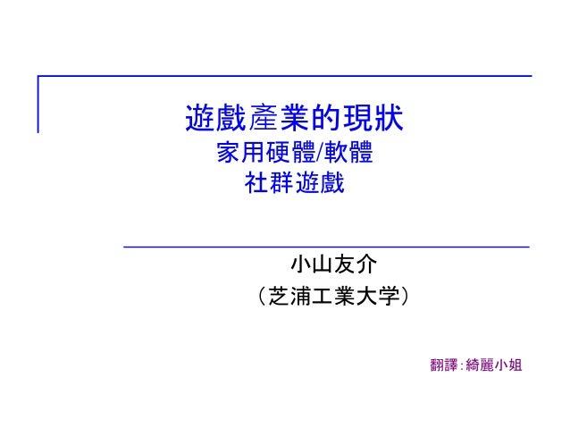 遊戲產業的現狀 家用硬體/軟體 社群遊戲 小山友介 (芝浦工業大学) 翻譯:綺麗小姐