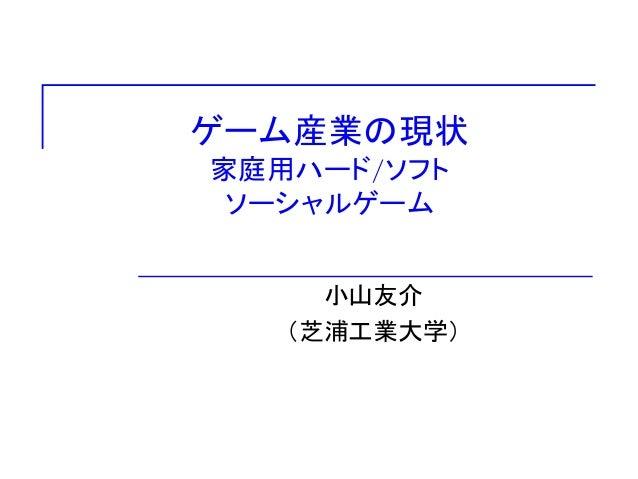 ゲーム産業の現状 家庭用ハード/ソフト ソーシャルゲーム 小山友介 (芝浦工業大学)